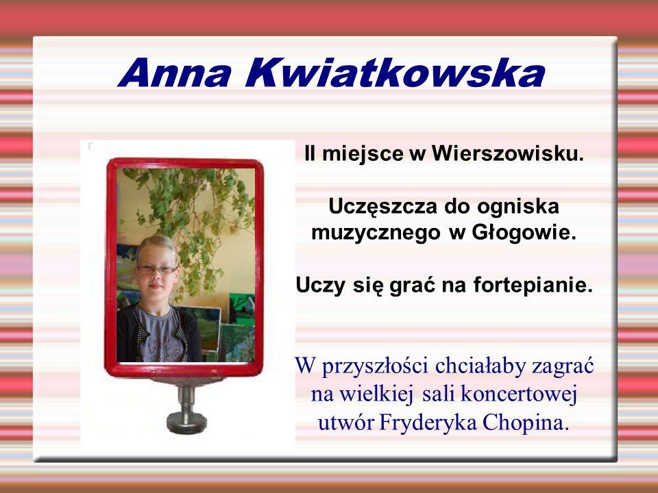 Anna Kwiatkowska II miejsce w Wierszowisku. Uczęszcza do ogniska muzycznego w Głogowie.