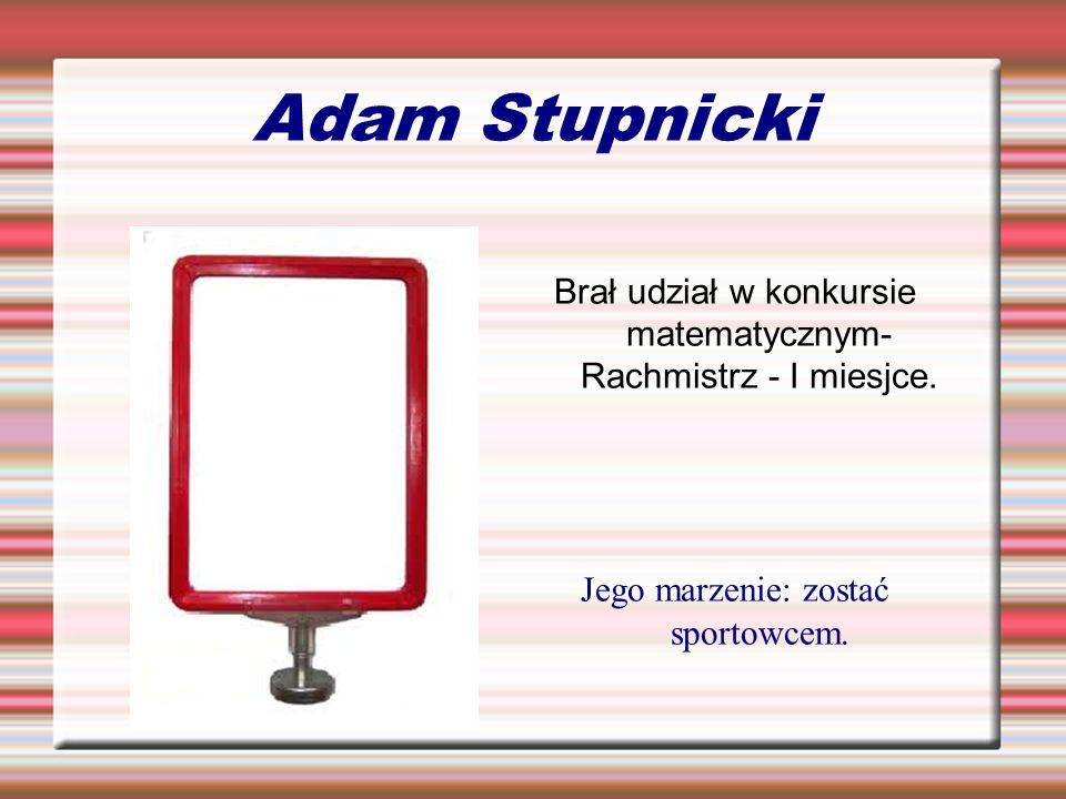 Adam Stupnicki Brał udział w konkursie matematycznym- Rachmistrz - I miesjce.