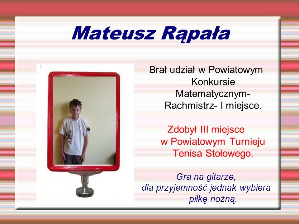 Mateusz RąpałaBrał udział w Powiatowym Konkursie Matematycznym- Rachmistrz- I miejsce. Zdobył III miejsce w Powiatowym Turnieju Tenisa Stołowego.