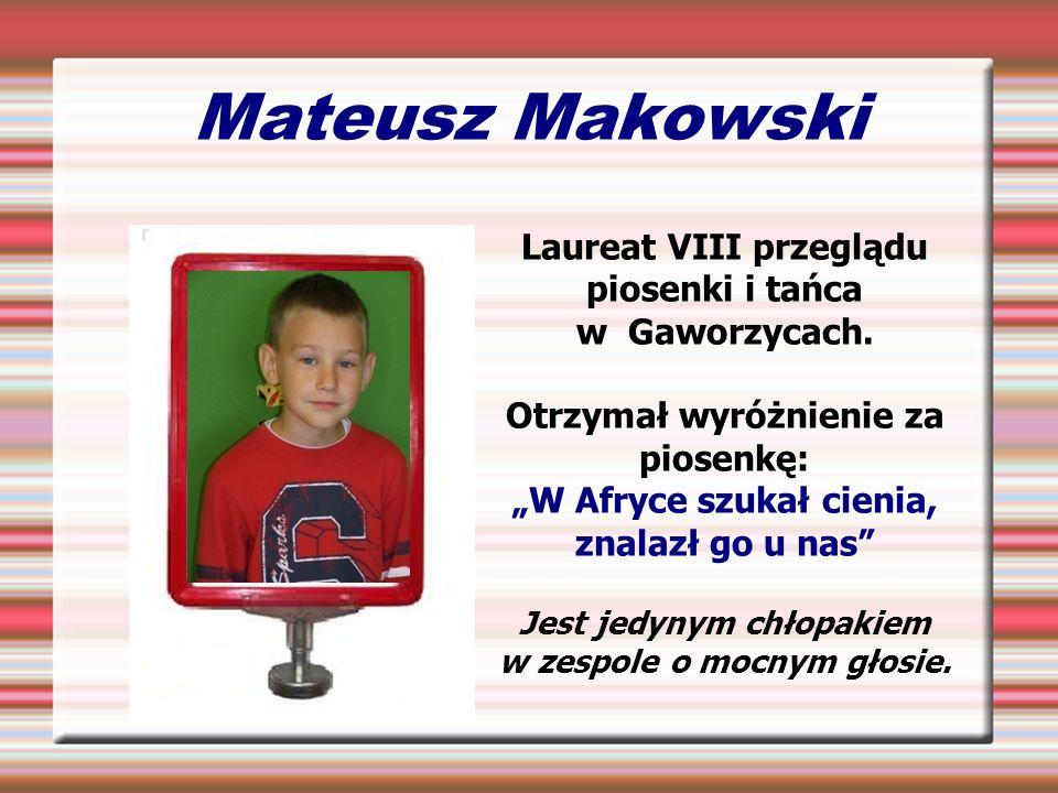 Mateusz MakowskiLaureat VIII przeglądu piosenki i tańca w Gaworzycach. Otrzymał wyróżnienie za piosenkę: