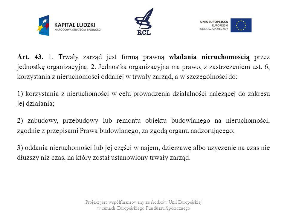 Art. 43. 1. Trwały zarząd jest formą prawną władania nieruchomością przez jednostkę organizacyjną. 2. Jednostka organizacyjna ma prawo, z zastrzeżeniem ust. 6, korzystania z nieruchomości oddanej w trwały zarząd, a w szczególności do: