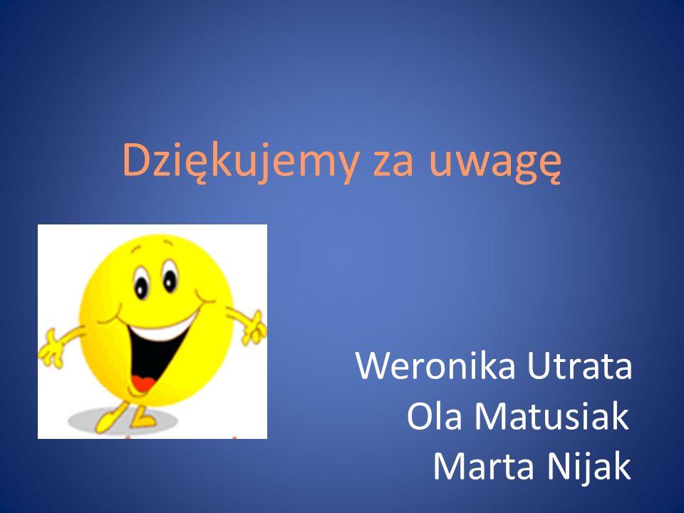 Dziękujemy za uwagę Weronika Utrata Ola Matusiak Marta Nijak