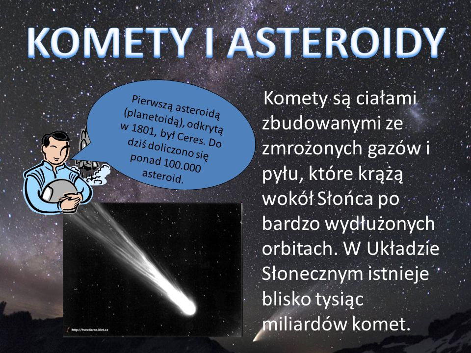 KOMETY I ASTEROIDY Pierwszą asteroidą (planetoidą), odkrytą w 1801, był Ceres. Do dziś doliczono się ponad 100.000 asteroid.