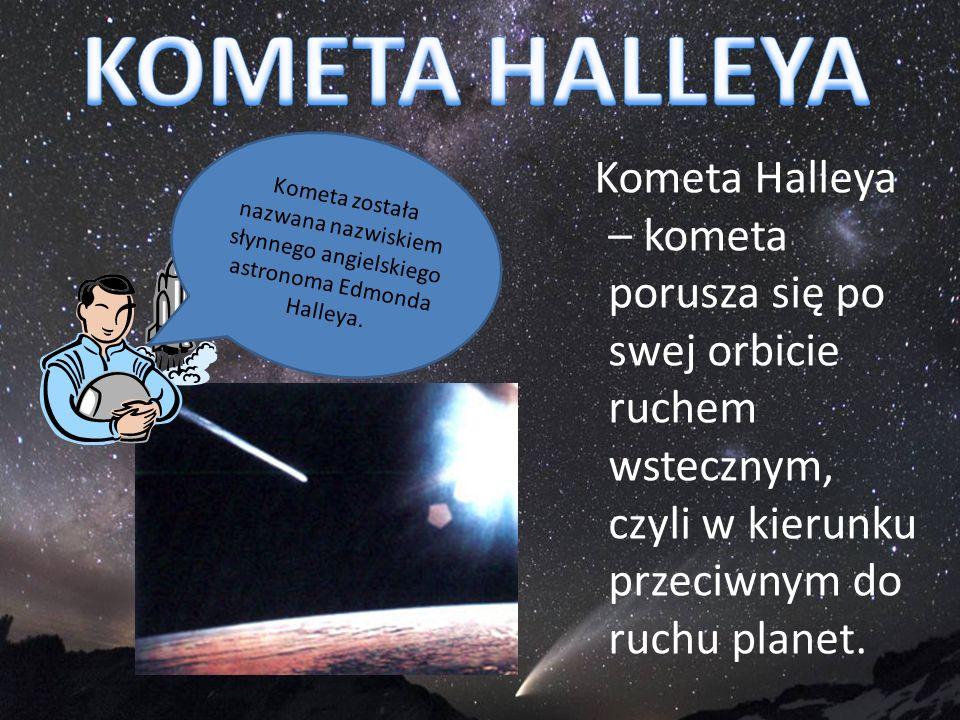 KOMETA HALLEYAKometa została nazwana nazwiskiem słynnego angielskiego astronoma Edmonda Halleya.