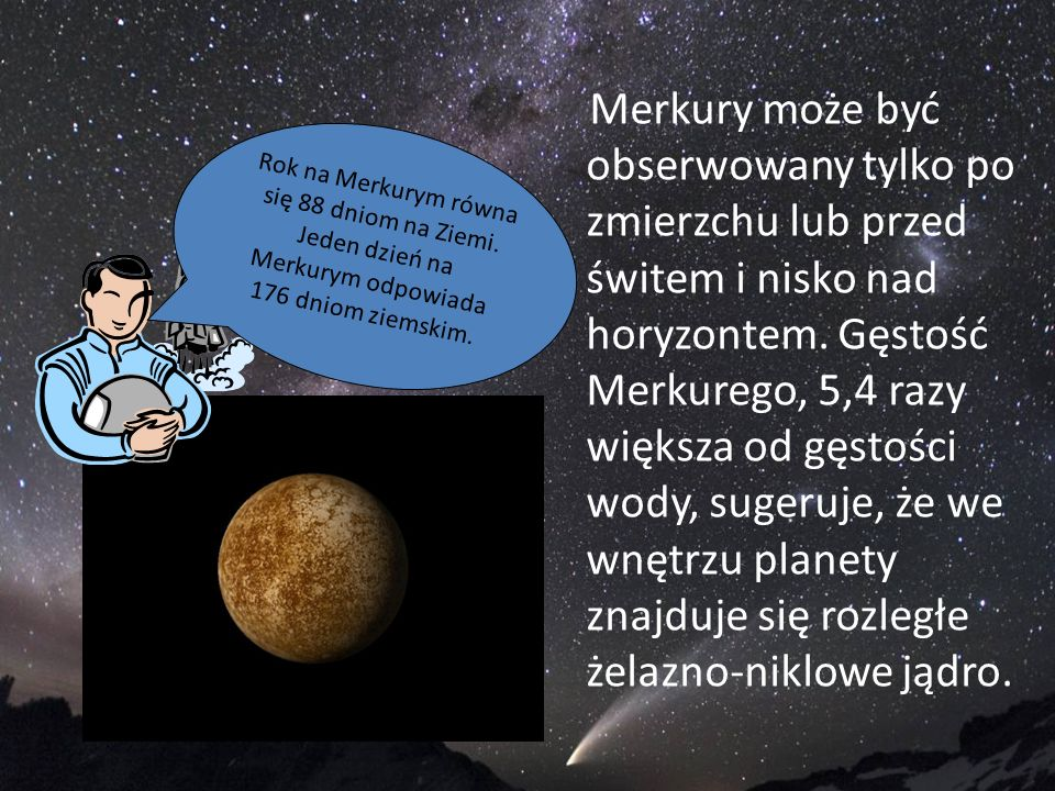 Merkury może być obserwowany tylko po zmierzchu lub przed świtem i nisko nad horyzontem. Gęstość Merkurego, 5,4 razy większa od gęstości wody, sugeruje, że we wnętrzu planety znajduje się rozległe żelazno-niklowe jądro.