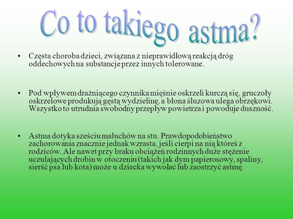 Co to takiego astma Częsta choroba dzieci, związana z nieprawidłową reakcją dróg oddechowych na substancje przez innych tolerowane.