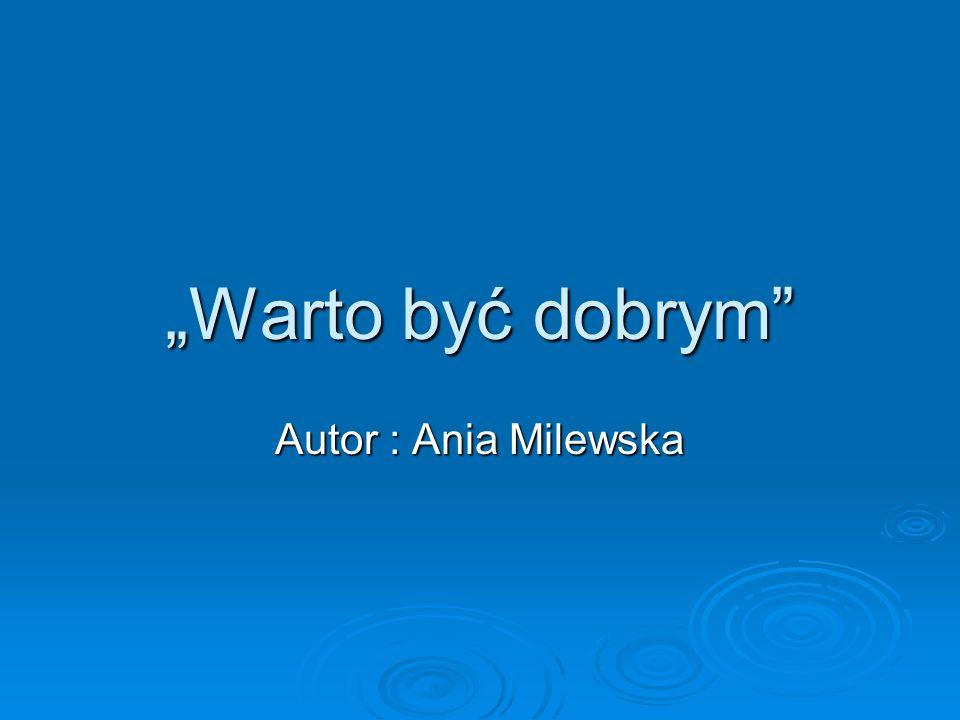 """""""Warto być dobrym Autor : Ania Milewska"""
