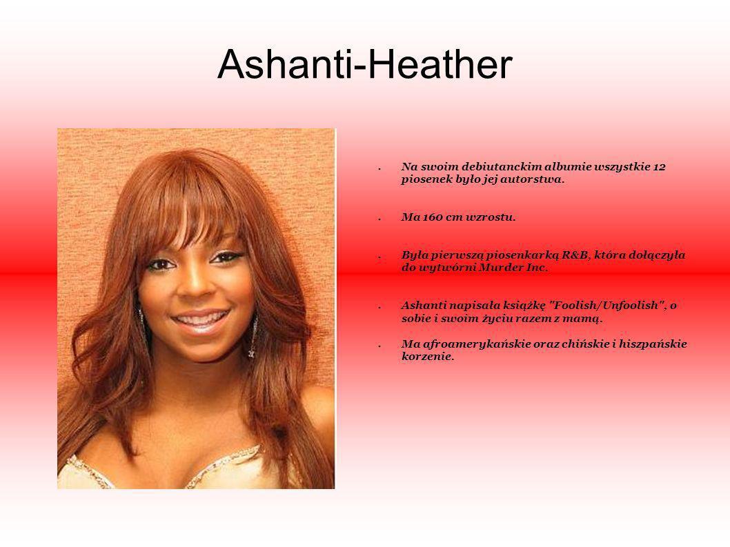 Ashanti-HeatherNa swoim debiutanckim albumie wszystkie 12 piosenek było jej autorstwa. Ma 160 cm wzrostu.