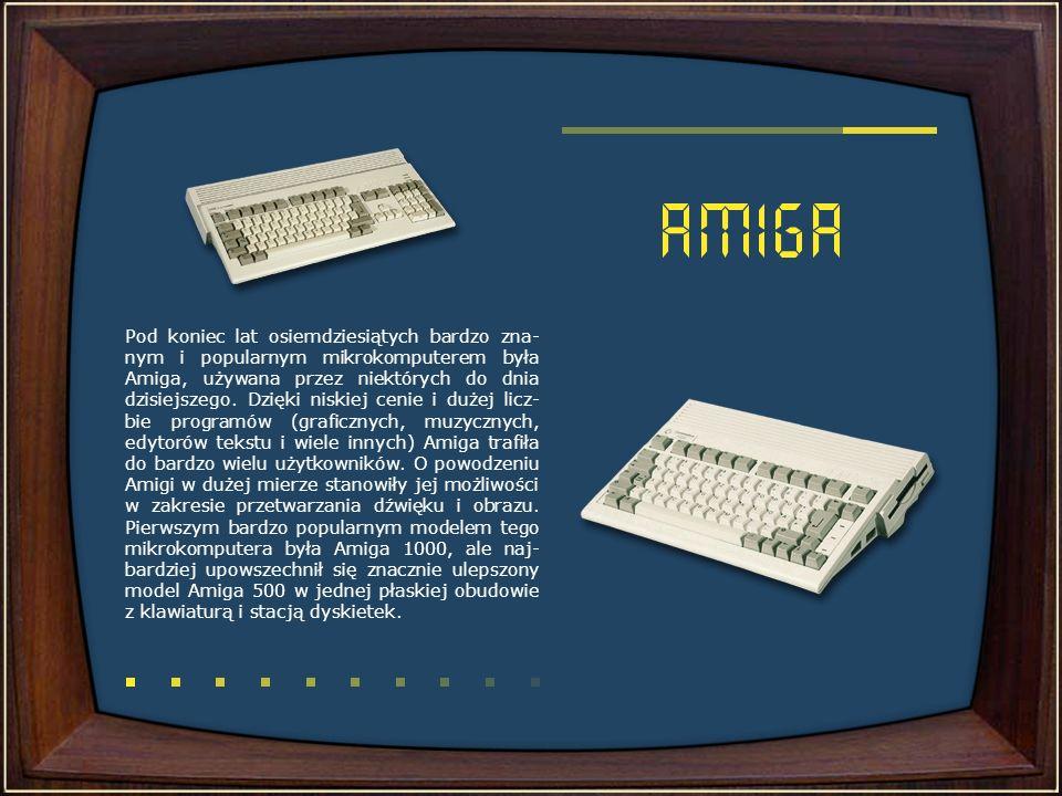 Pod koniec lat osiemdziesiątych bardzo zna-nym i popularnym mikrokomputerem była Amiga, używana przez niektórych do dnia dzisiejszego.