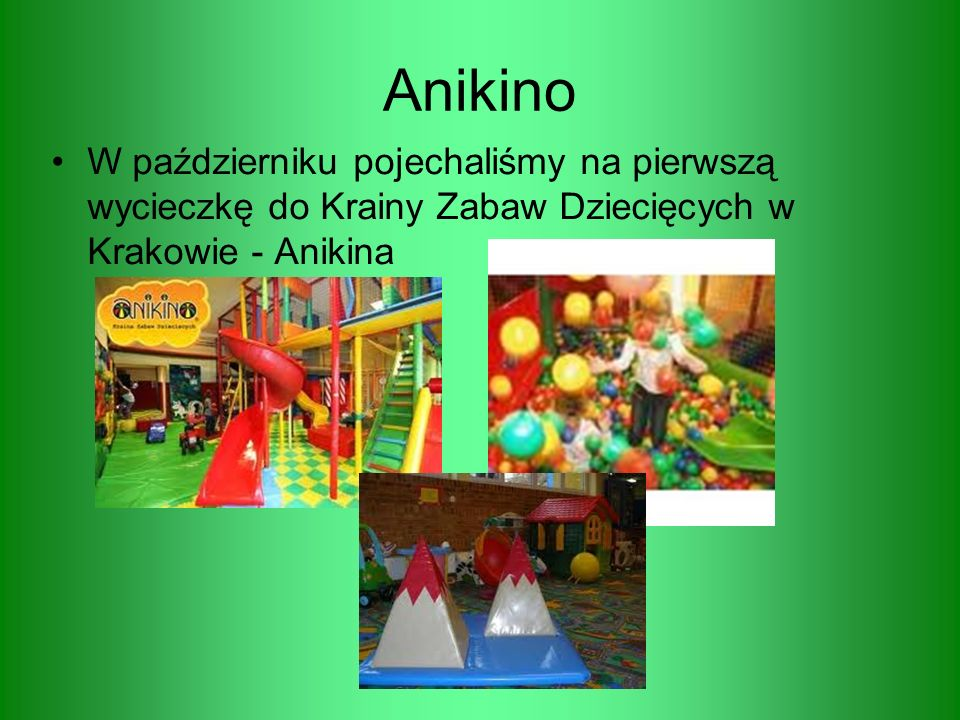 Anikino W październiku pojechaliśmy na pierwszą wycieczkę do Krainy Zabaw Dziecięcych w Krakowie - Anikina.