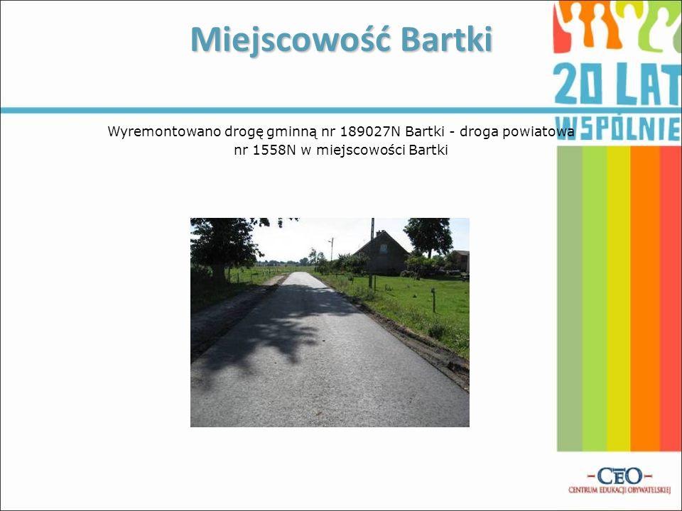 Miejscowość BartkiWyremontowano drogę gminną nr 189027N Bartki - droga powiatowa nr 1558N w miejscowości Bartki
