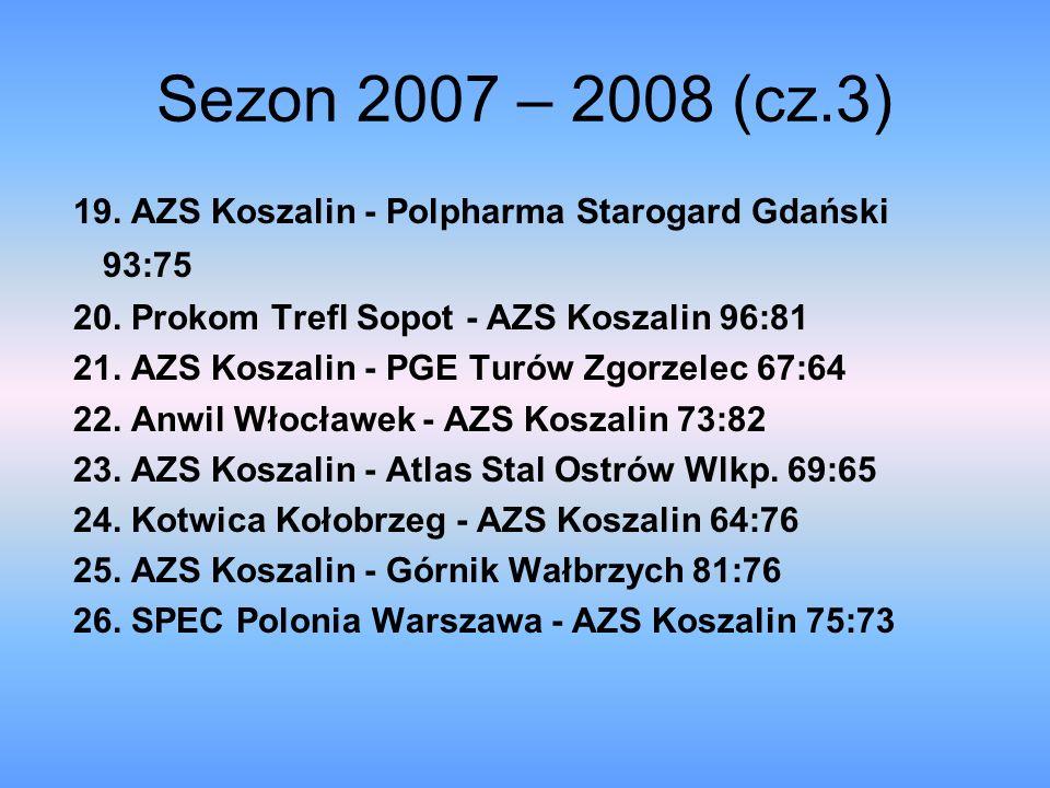 Sezon 2007 – 2008 (cz.3) 19. AZS Koszalin - Polpharma Starogard Gdański 93:75. 20. Prokom Trefl Sopot - AZS Koszalin 96:81.