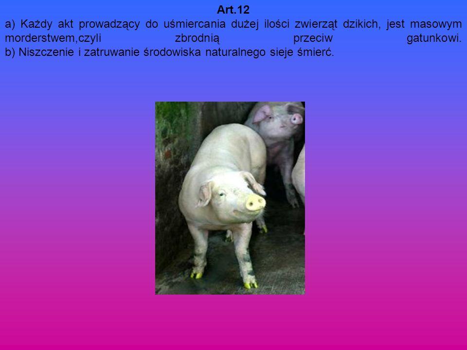 Art.12 a) Każdy akt prowadzący do uśmiercania dużej ilości zwierząt dzikich, jest masowym morderstwem,czyli zbrodnią przeciw gatunkowi.