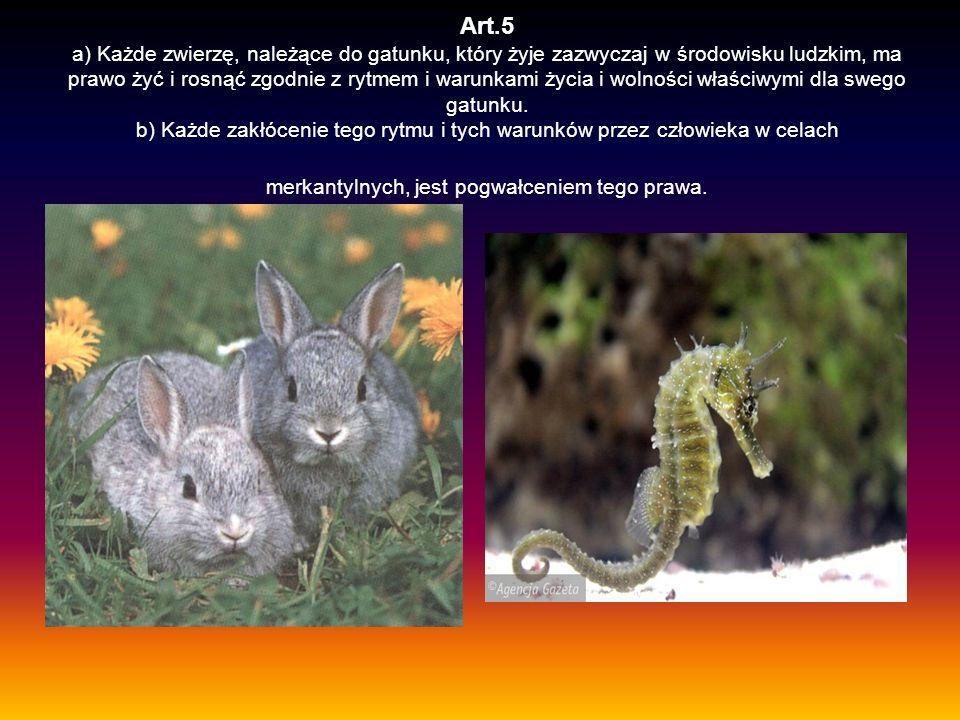 Art.5 a) Każde zwierzę, należące do gatunku, który żyje zazwyczaj w środowisku ludzkim, ma prawo żyć i rosnąć zgodnie z rytmem i warunkami życia i wolności właściwymi dla swego gatunku.