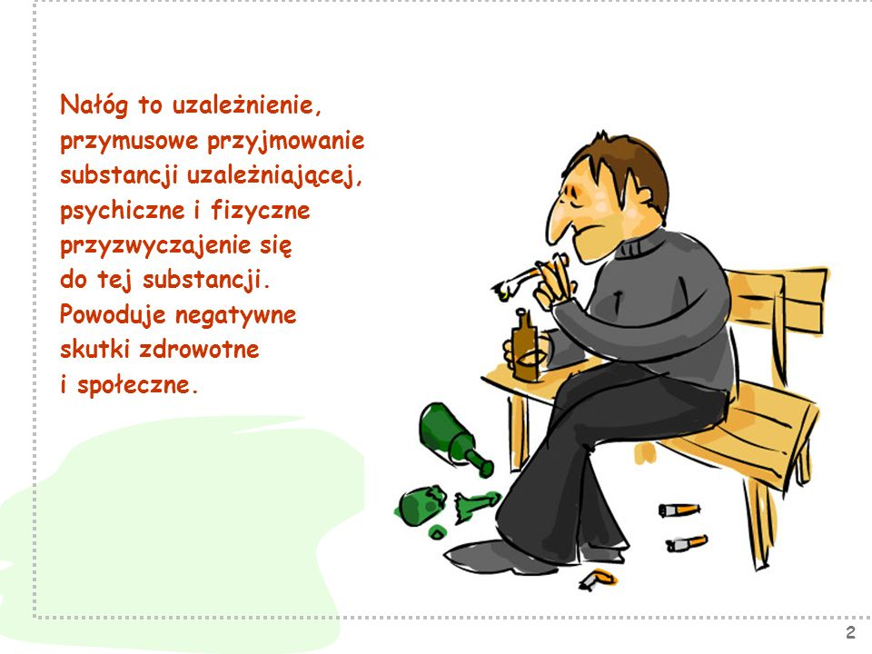 Nałóg to uzależnienie, przymusowe przyjmowanie. substancji uzależniającej, psychiczne i fizyczne.