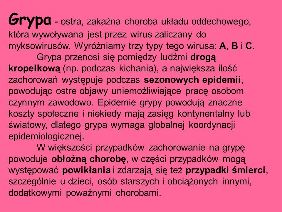Grypa - ostra, zakaźna choroba układu oddechowego, która wywoływana jest przez wirus zaliczany do myksowirusów. Wyróżniamy trzy typy tego wirusa: A, B i C.