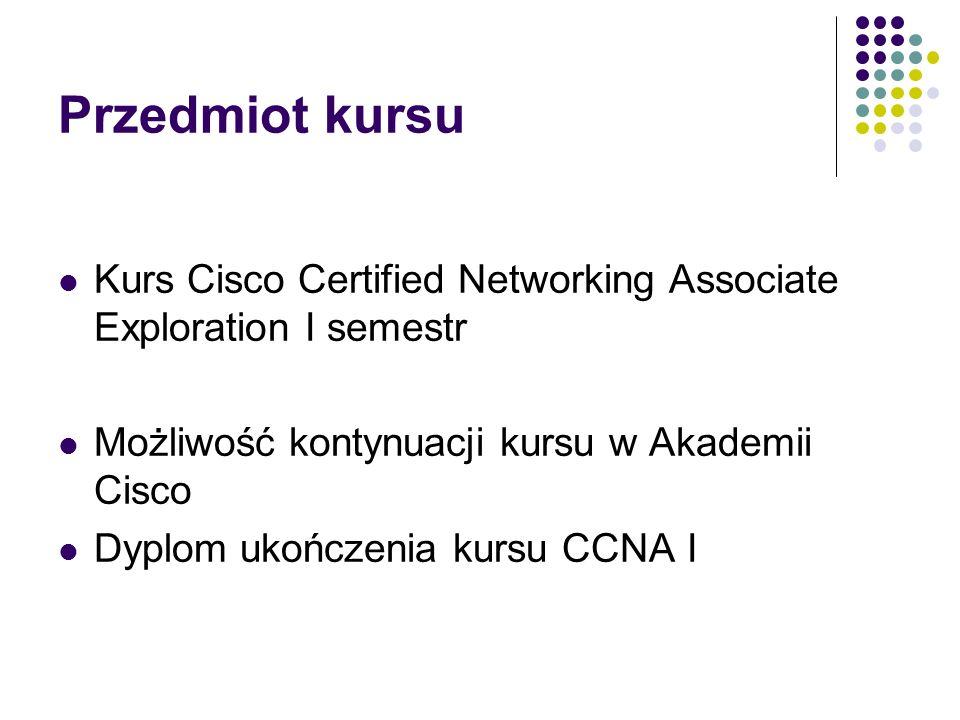 Przedmiot kursu Kurs Cisco Certified Networking Associate Exploration I semestr. Możliwość kontynuacji kursu w Akademii Cisco.