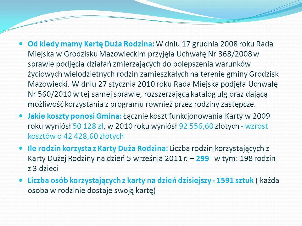 Od kiedy mamy Kartę Duża Rodzina: W dniu 17 grudnia 2008 roku Rada Miejska w Grodzisku Mazowieckim przyjęła Uchwałę Nr 368/2008 w sprawie podjęcia działań zmierzających do polepszenia warunków życiowych wielodzietnych rodzin zamieszkałych na terenie gminy Grodzisk Mazowiecki. W dniu 27 stycznia 2010 roku Rada Miejska podjęła Uchwałę Nr 560/2010 w tej samej sprawie, rozszerzającą katalog ulg oraz dającą możliwość korzystania z programu również przez rodziny zastępcze.