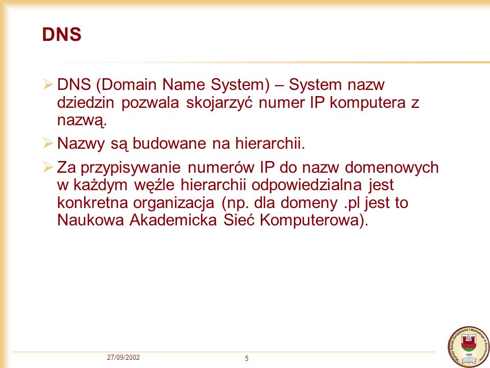 DNSDNS (Domain Name System) – System nazw dziedzin pozwala skojarzyć numer IP komputera z nazwą. Nazwy są budowane na hierarchii.