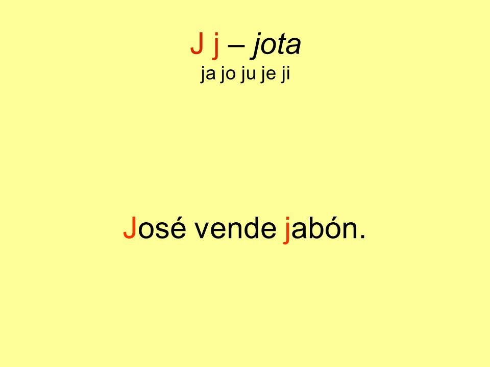 J j – jota ja jo ju je ji José vende jabón.