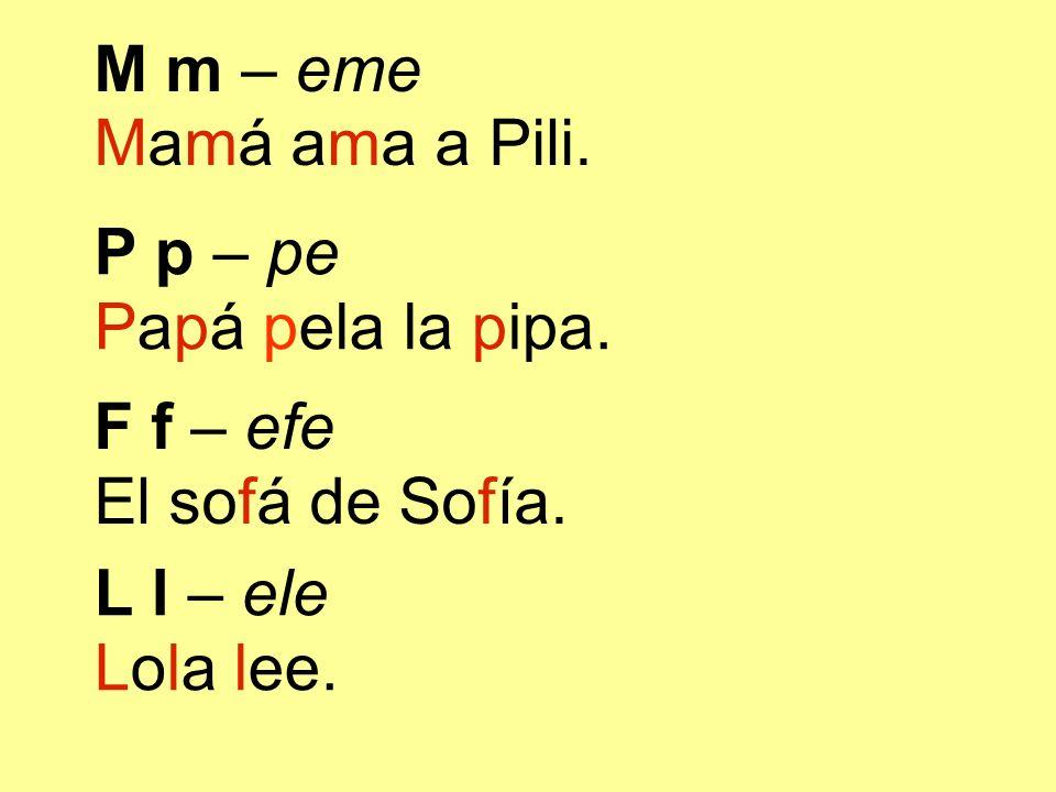 M m – eme Mamá ama a Pili. P p – pe. Papá pela la pipa. F f – efe. El sofá de Sofía. L l – ele.