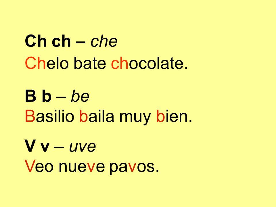 Ch ch – che Chelo bate chocolate. B b – be Basilio baila muy bien. V v – uve Veo nueve pavos.
