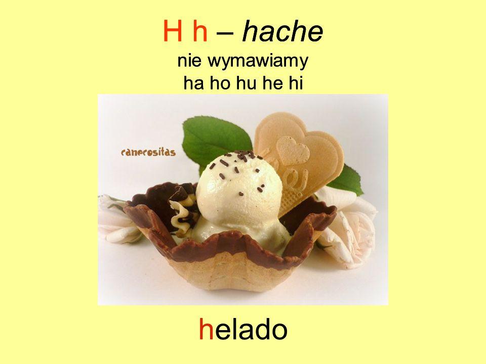 H h – hache H h – hache helado nie wymawiamy ha ho hu he hi