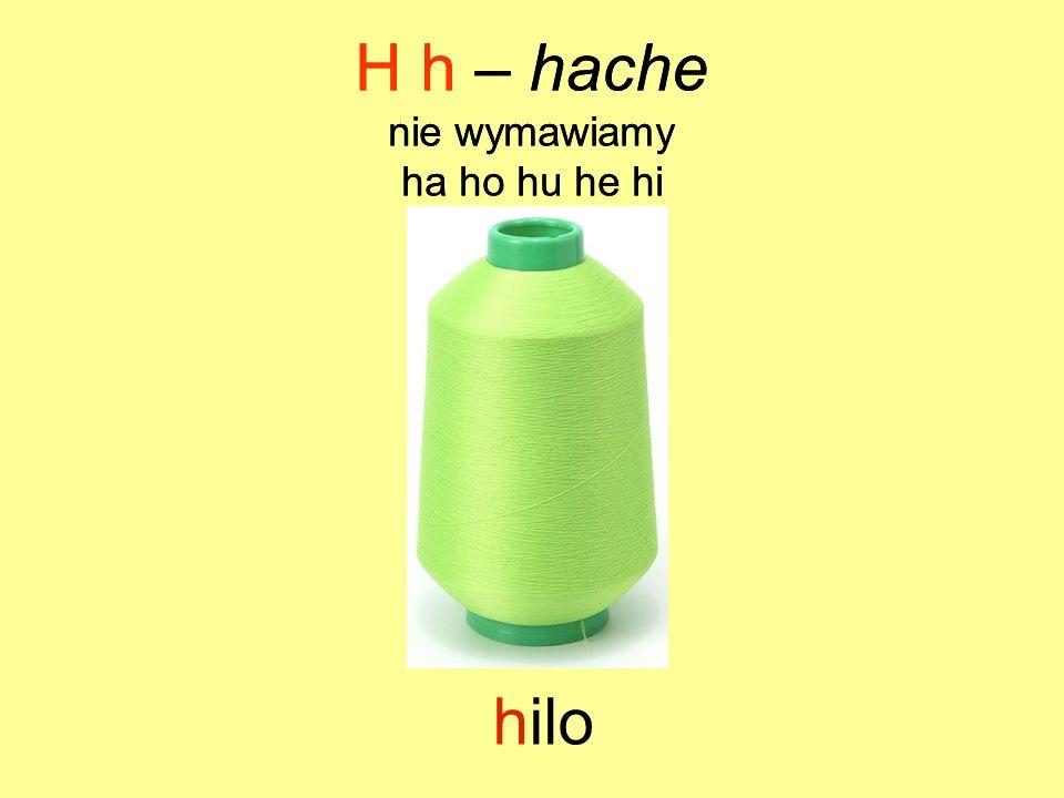 H h – hache H h – hache hilo nie wymawiamy ha ho hu he hi