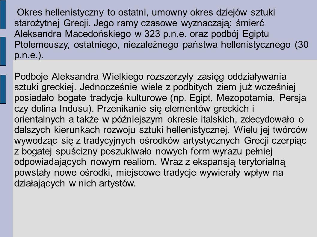Okres hellenistyczny to ostatni, umowny okres dziejów sztuki starożytnej Grecji. Jego ramy czasowe wyznaczają: śmierć Aleksandra Macedońskiego w 323 p.n.e. oraz podbój Egiptu Ptolemeuszy, ostatniego, niezależnego państwa hellenistycznego (30 p.n.e.).