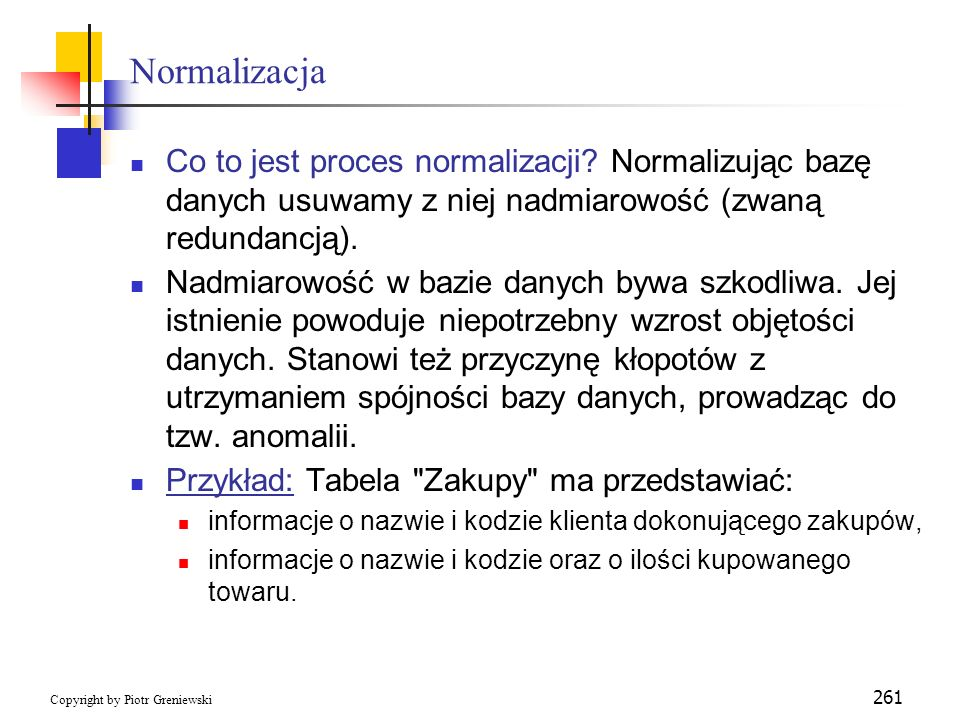 Normalizacja Co to jest proces normalizacji Normalizując bazę danych usuwamy z niej nadmiarowość (zwaną redundancją).