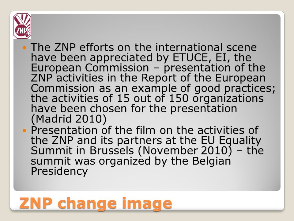 The ZNP efforts on the international scene have been appreciated by ETUCE, EI, the European Commission – presentation of the ZNP activities in the Report of the European Commission as an example of good practices; the activities of 15 out of 150 organizations have been chosen for the presentation (Madrid 2010)