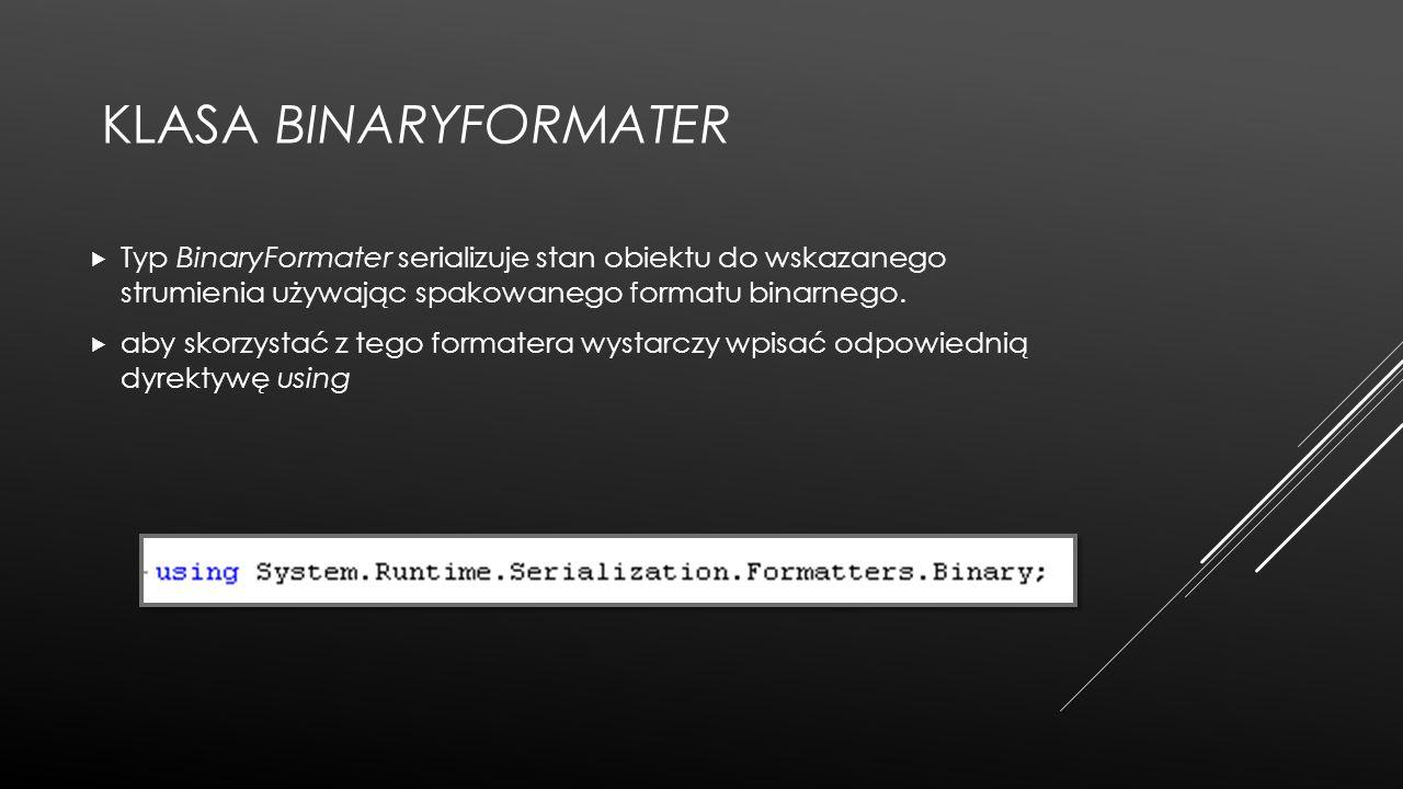 Klasa BinaryFormater Typ BinaryFormater serializuje stan obiektu do wskazanego strumienia używając spakowanego formatu binarnego.