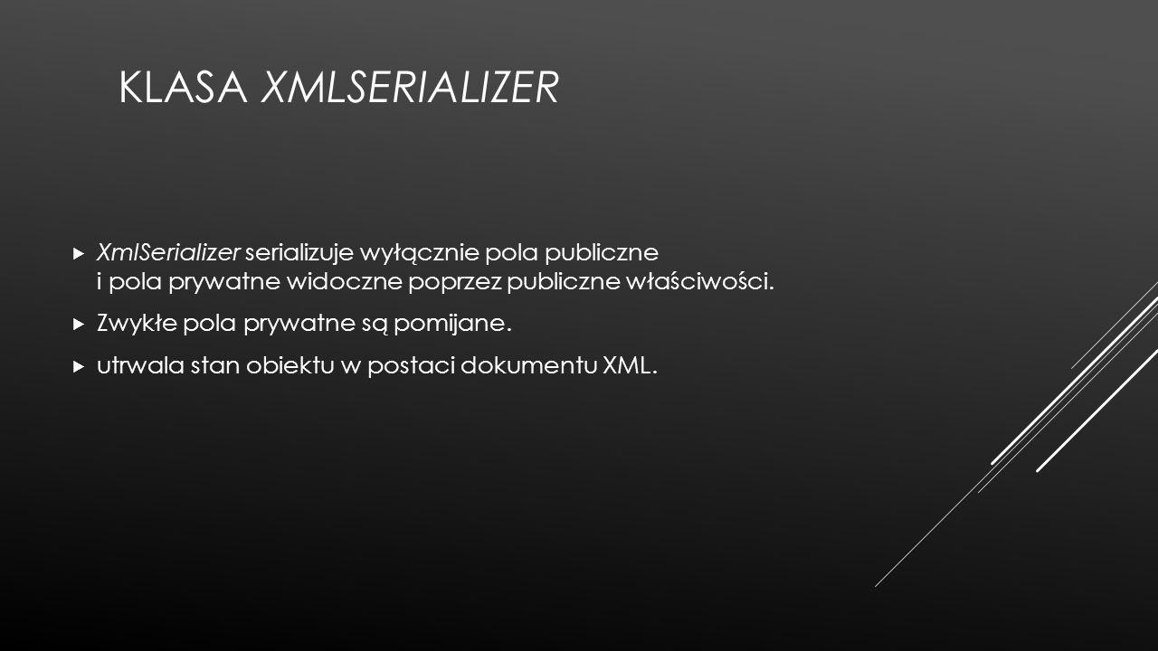 Klasa XmlSerializer XmlSerializer serializuje wyłącznie pola publiczne i pola prywatne widoczne poprzez publiczne właściwości.