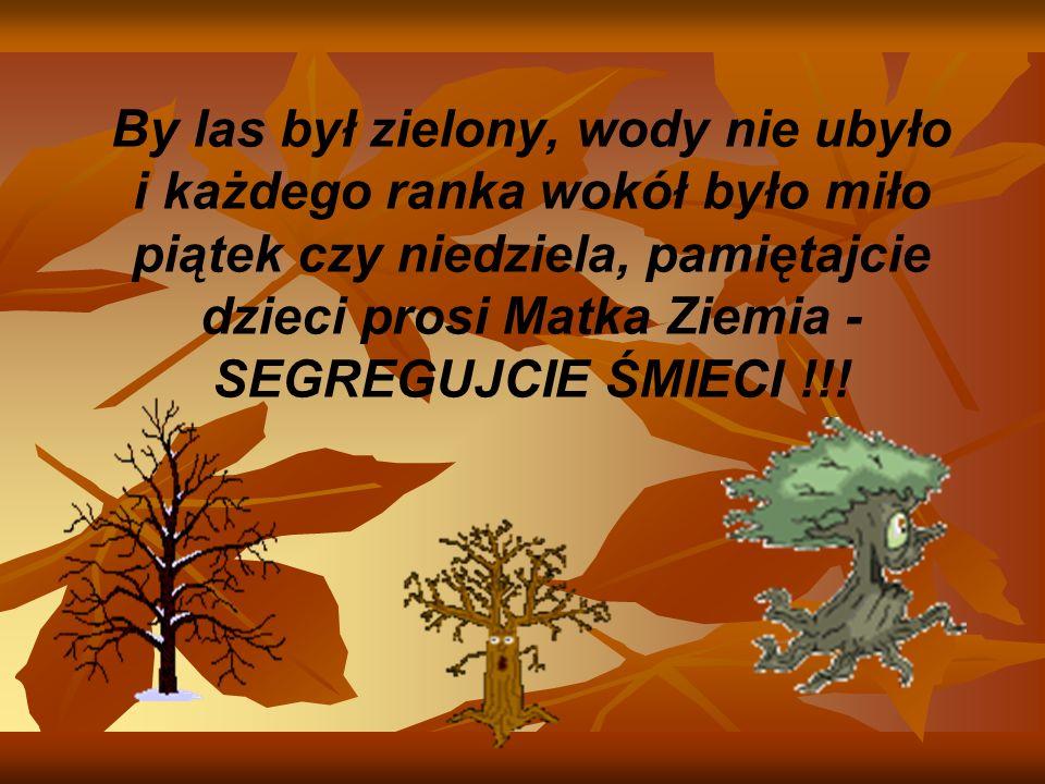 By las był zielony, wody nie ubyło i każdego ranka wokół było miło piątek czy niedziela, pamiętajcie dzieci prosi Matka Ziemia - SEGREGUJCIE ŚMIECI !!!
