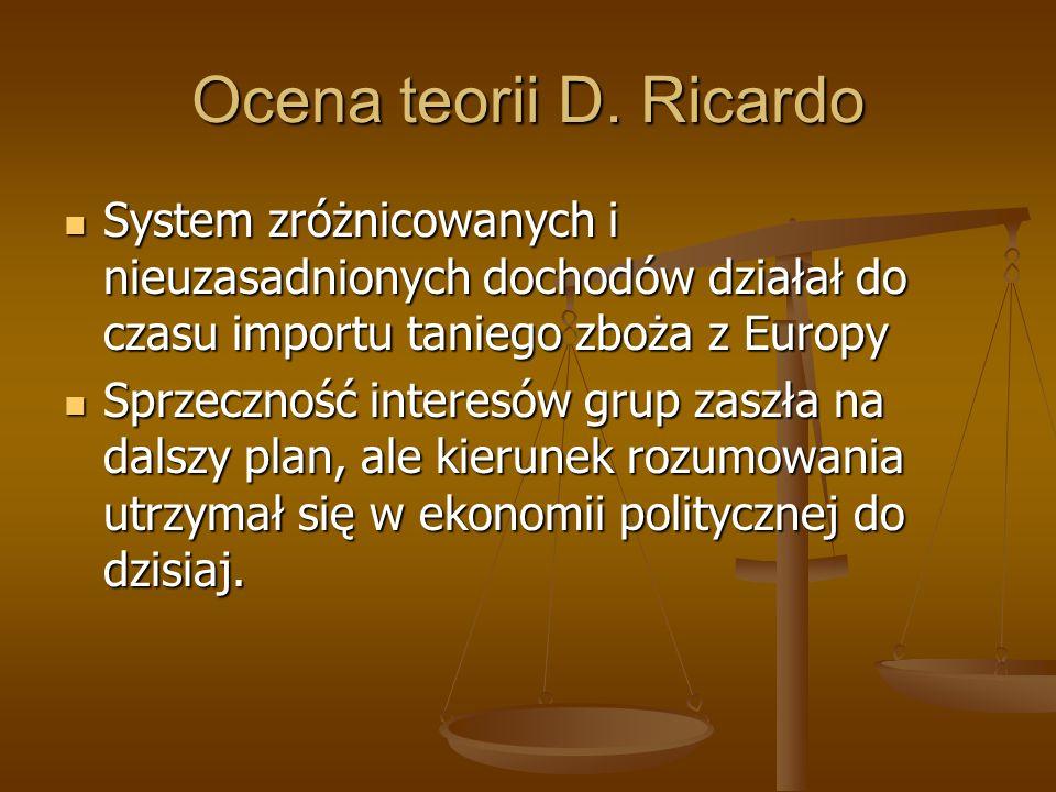 Ocena teorii D. RicardoSystem zróżnicowanych i nieuzasadnionych dochodów działał do czasu importu taniego zboża z Europy.