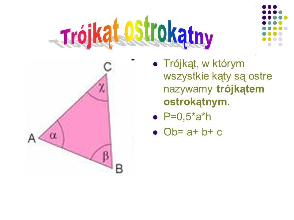 Trójkąt ostrokątny Trójkąt, w którym wszystkie kąty są ostre nazywamy trójkątem ostrokątnym. P=0,5*a*h.