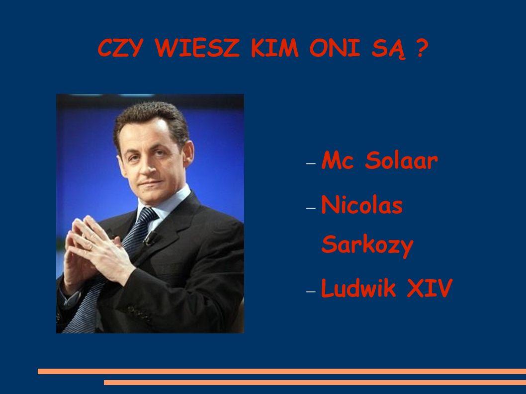 CZY WIESZ KIM ONI SĄ Mc Solaar Nicolas Sarkozy Ludwik XIV