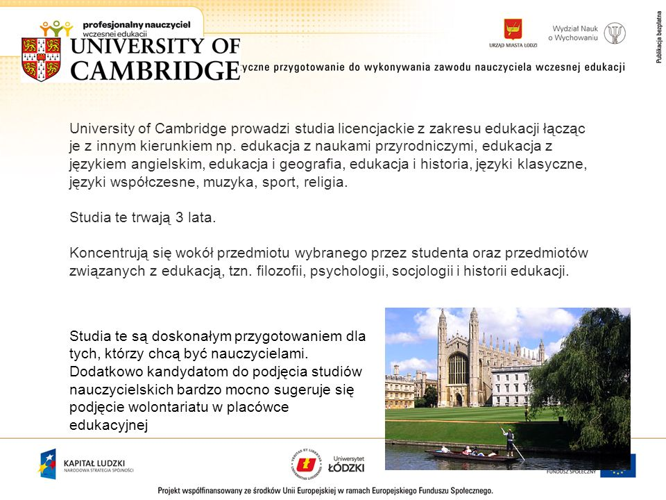 University of Cambridge prowadzi studia licencjackie z zakresu edukacji łącząc je z innym kierunkiem np. edukacja z naukami przyrodniczymi, edukacja z językiem angielskim, edukacja i geografia, edukacja i historia, języki klasyczne, języki współczesne, muzyka, sport, religia.