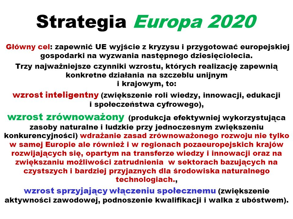 Strategia Europa 2020 Główny cel: zapewnić UE wyjście z kryzysu i przygotować europejskiej gospodarki na wyzwania następnego dziesięciolecia.