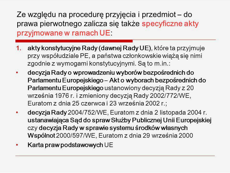 Ze względu na procedurę przyjęcia i przedmiot – do prawa pierwotnego zalicza się także specyficzne akty przyjmowane w ramach UE: