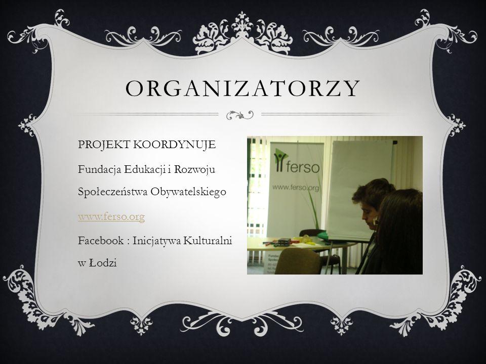ORGANIZATORZY PROJEKT KOORDYNUJE Fundacja Edukacji i Rozwoju Społeczeństwa Obywatelskiego www.ferso.org Facebook : Inicjatywa Kulturalni w Łodzi