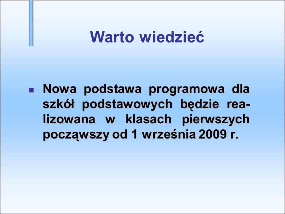 Warto wiedzieć Nowa podstawa programowa dla szkół podstawowych będzie rea-lizowana w klasach pierwszych począwszy od 1 września 2009 r.