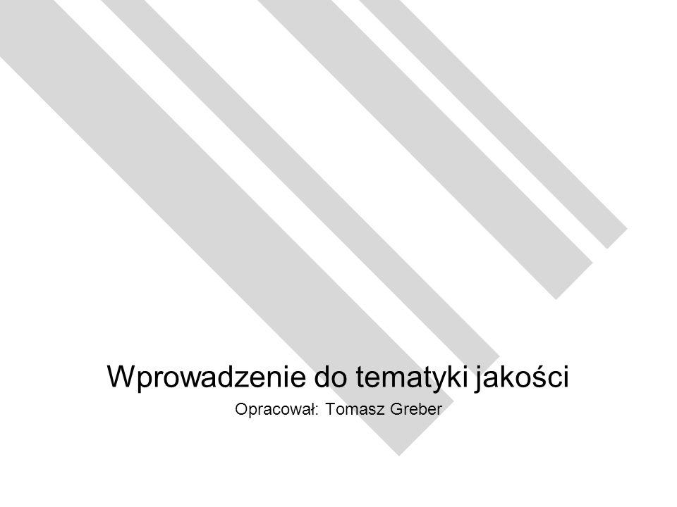Wprowadzenie do tematyki jakości Opracował: Tomasz Greber