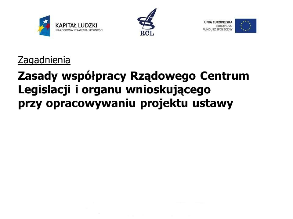 Zagadnienia Zasady współpracy Rządowego Centrum Legislacji i organu wnioskującego przy opracowywaniu projektu ustawy.
