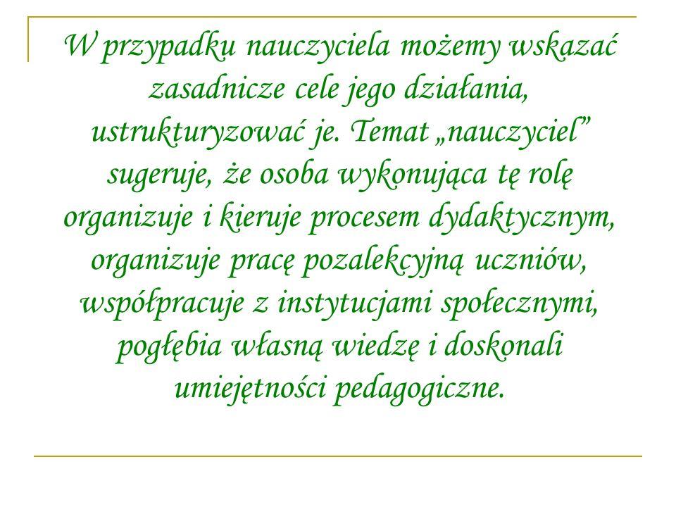 W przypadku nauczyciela możemy wskazać zasadnicze cele jego działania, ustrukturyzować je.