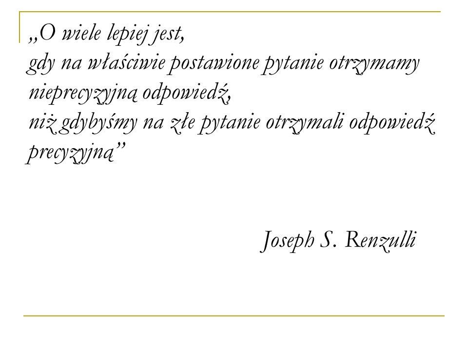 """""""O wiele lepiej jest, gdy na właściwie postawione pytanie otrzymamy nieprecyzyjną odpowiedź, niż gdybyśmy na złe pytanie otrzymali odpowiedź precyzyjną Joseph S."""