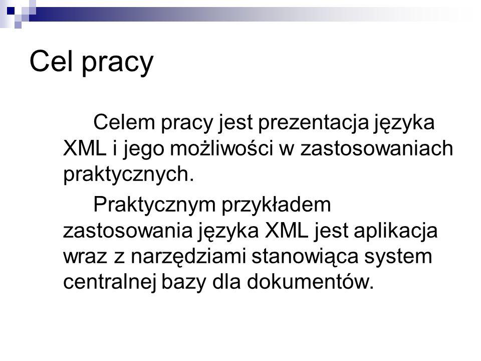 Cel pracy Celem pracy jest prezentacja języka XML i jego możliwości w zastosowaniach praktycznych.