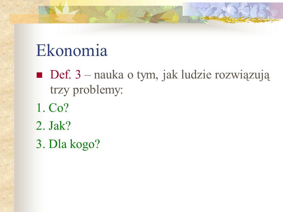 Ekonomia Def. 3 – nauka o tym, jak ludzie rozwiązują trzy problemy: