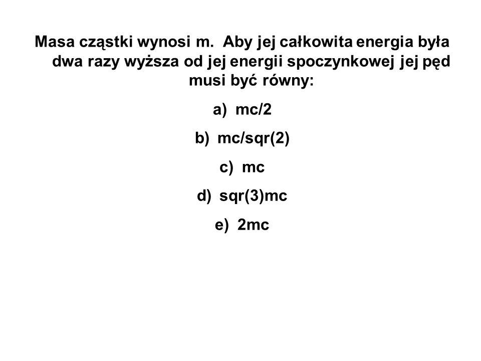 Masa cząstki wynosi m. Aby jej całkowita energia była dwa razy wyższa od jej energii spoczynkowej jej pęd musi być równy: