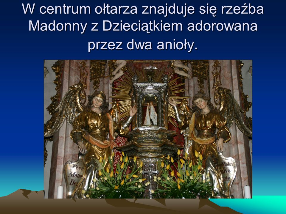 W centrum ołtarza znajduje się rzeźba Madonny z Dzieciątkiem adorowana przez dwa anioły.